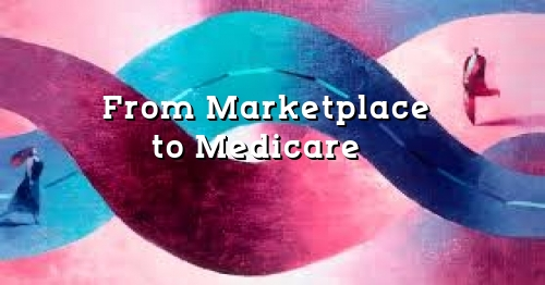 Changing From Marketplace Insurance to Medicare